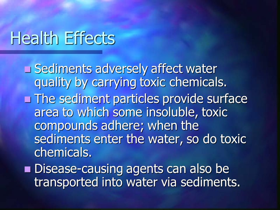 Health Effects Sediments adversely affect water quality by carrying toxic chemicals.