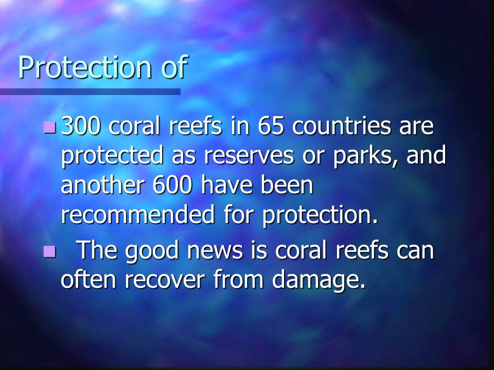 Protection of 300 coral reefs in 65 countries are protected as reserves or parks, and another 600 have been recommended for protection.