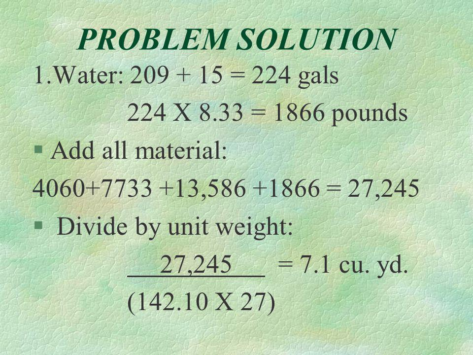 PROBLEM SOLUTION 1.Water: 209 + 15 = 224 gals 224 X 8.33 = 1866 pounds