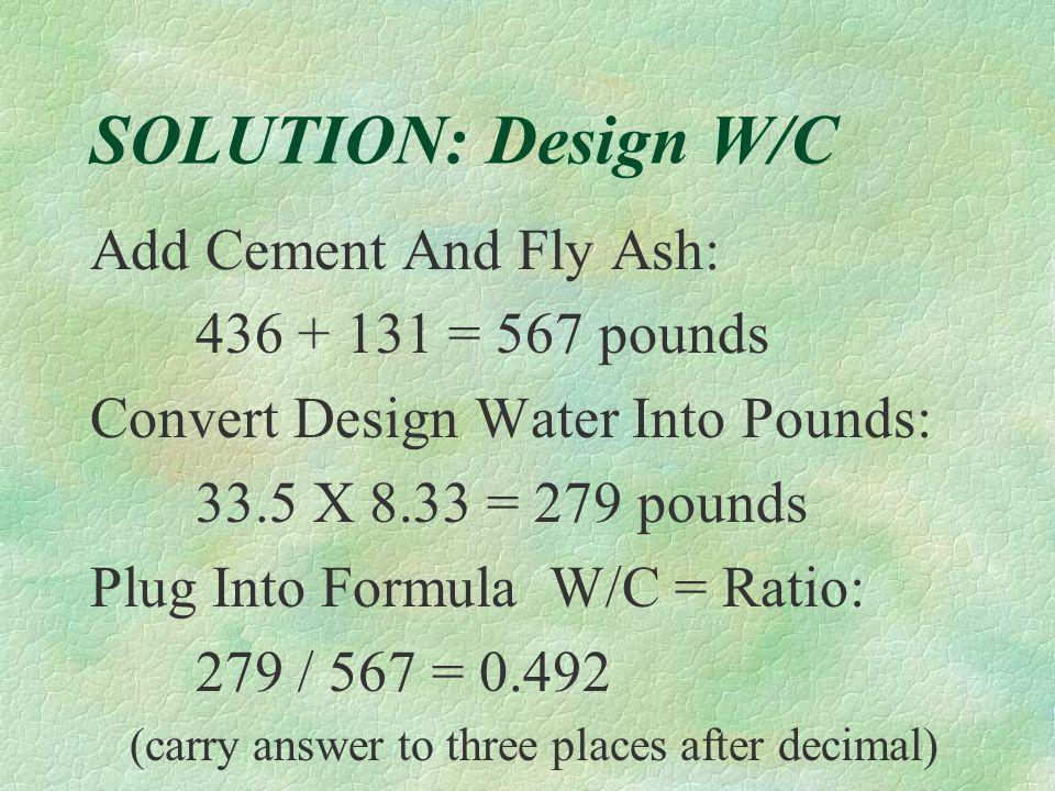 SOLUTION: Design W/C Add Cement And Fly Ash: 436 + 131 = 567 pounds