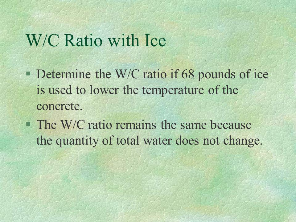 W/C Ratio with Ice Determine the W/C ratio if 68 pounds of ice is used to lower the temperature of the concrete.