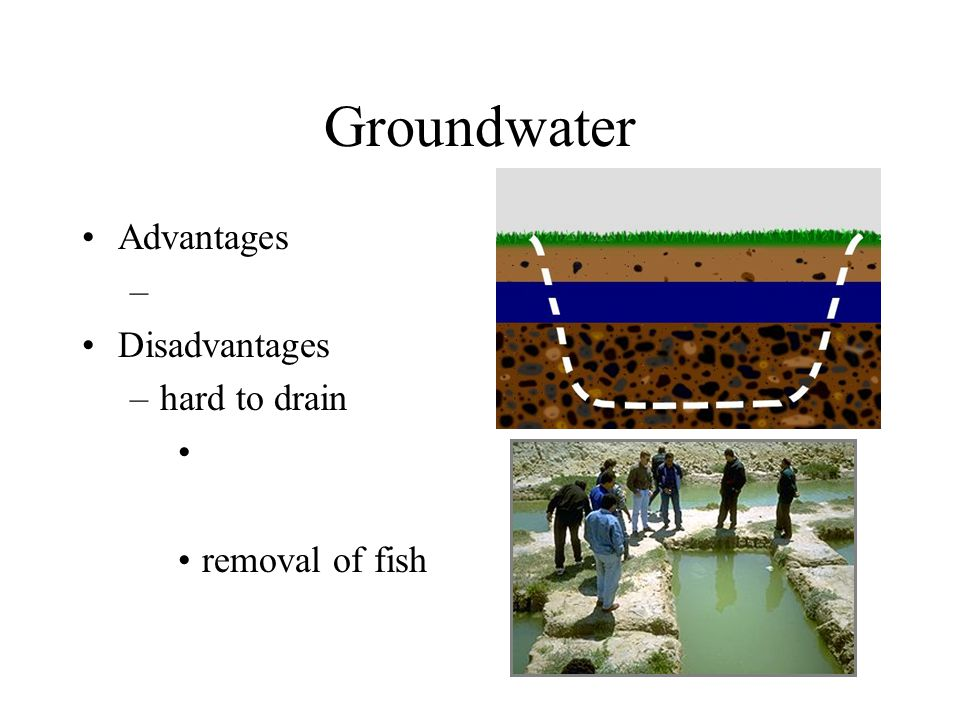 Groundwater Advantages Disadvantages hard to drain removal of fish
