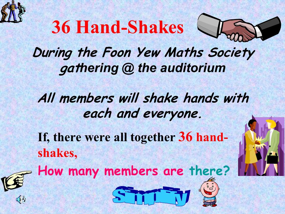 36 Hand-Shakes During the Foon Yew Maths Society gathering @ the auditorium All members will shake hands with each and everyone.