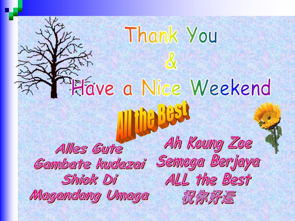 Thank You & Have a Nice Weekend. All the Best. Ah Koung Zoe. Semoga Berjaya. ALL the Best. 祝你好运.