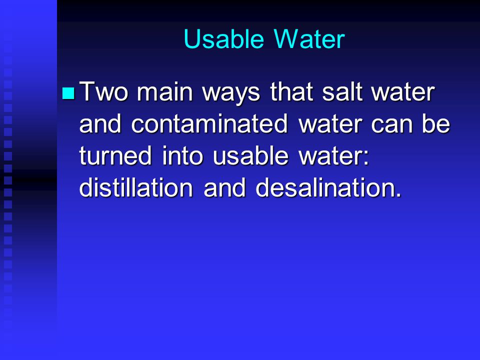 Usable Water Two main ways that salt water and contaminated water can be turned into usable water: distillation and desalination.