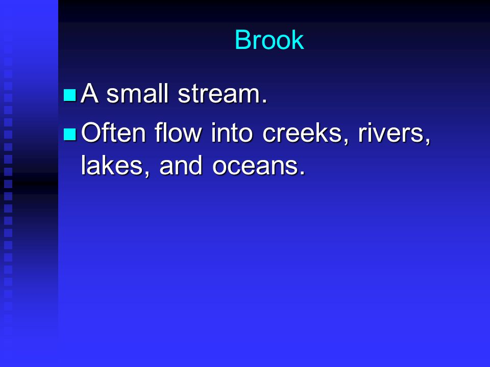 Brook A small stream. Often flow into creeks, rivers, lakes, and oceans.