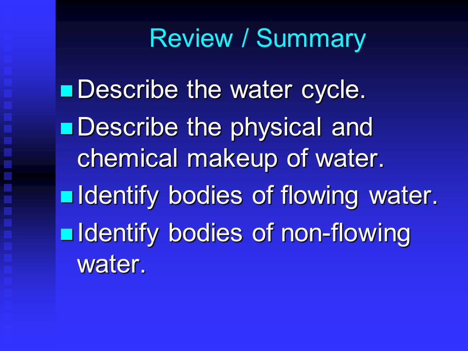 Review / Summary Describe the water cycle. Describe the physical and chemical makeup of water. Identify bodies of flowing water.