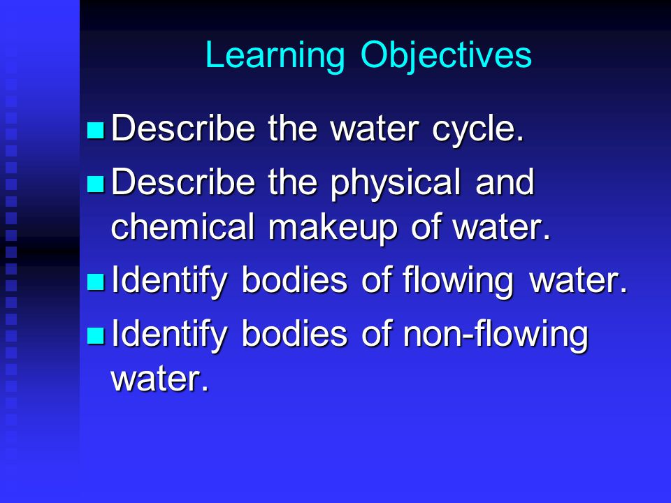 Learning Objectives Describe the water cycle. Describe the physical and chemical makeup of water. Identify bodies of flowing water.