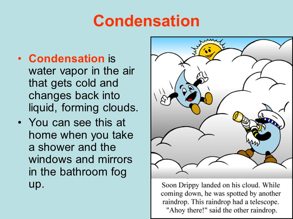 Condensation Condensation is water vapor in the air that gets cold and changes back into liquid, forming clouds.