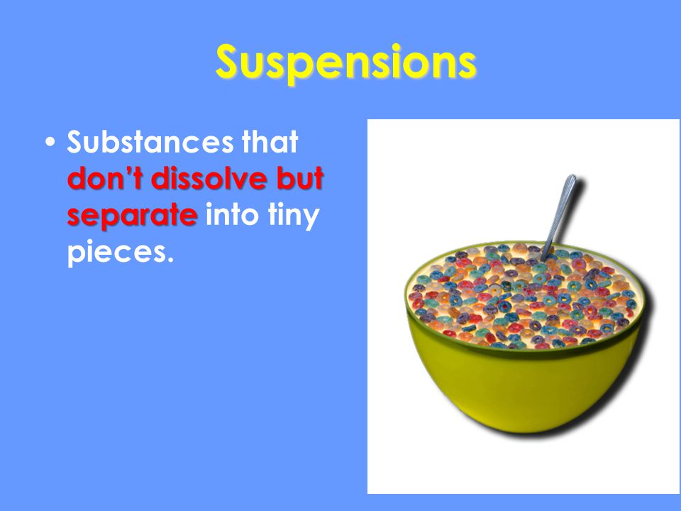 Suspensions Substances that don't dissolve but separate into tiny pieces.