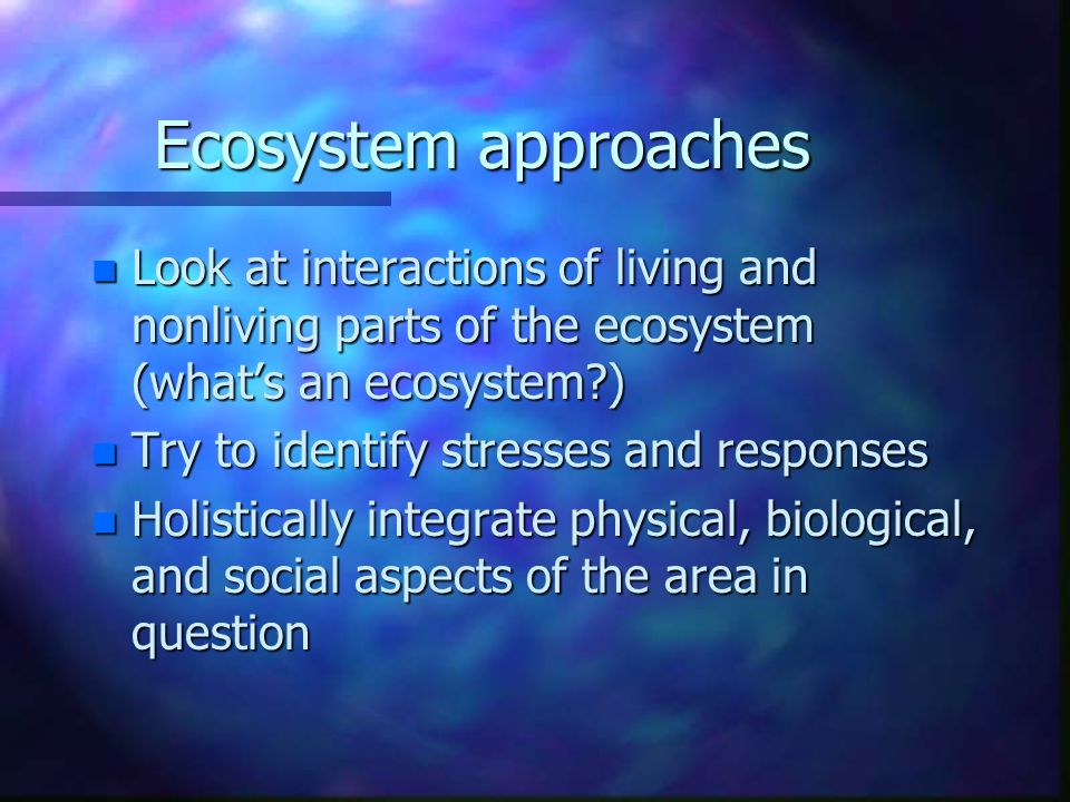 Ecosystem approaches Look at interactions of living and nonliving parts of the ecosystem (what's an ecosystem )