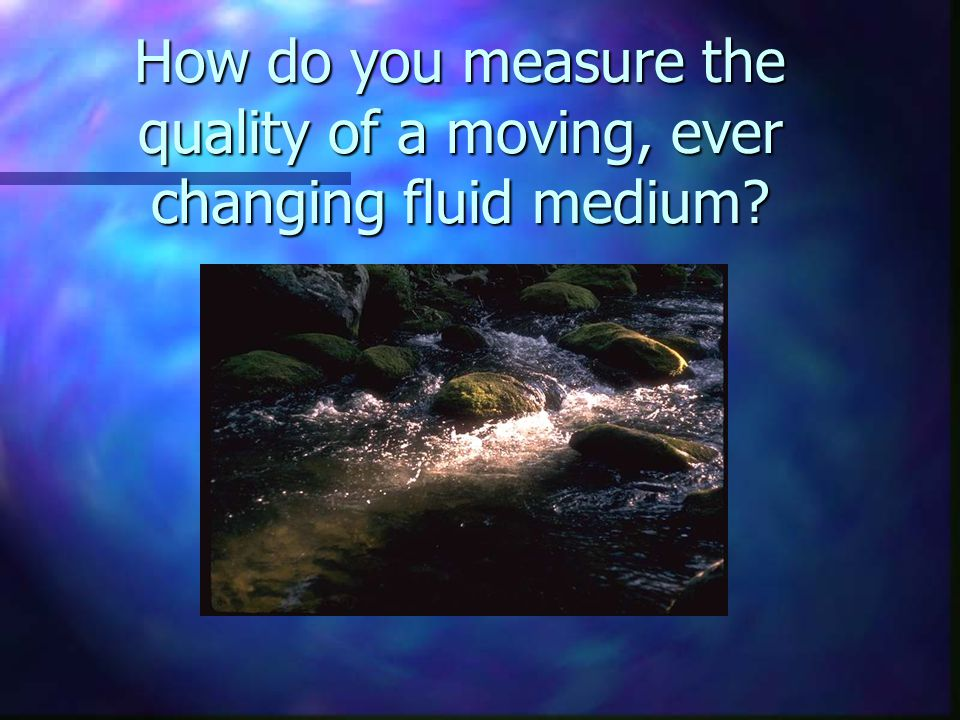 How do you measure the quality of a moving, ever changing fluid medium