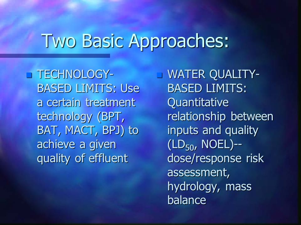 Two Basic Approaches: TECHNOLOGY-BASED LIMITS: Use a certain treatment technology (BPT, BAT, MACT, BPJ) to achieve a given quality of effluent.