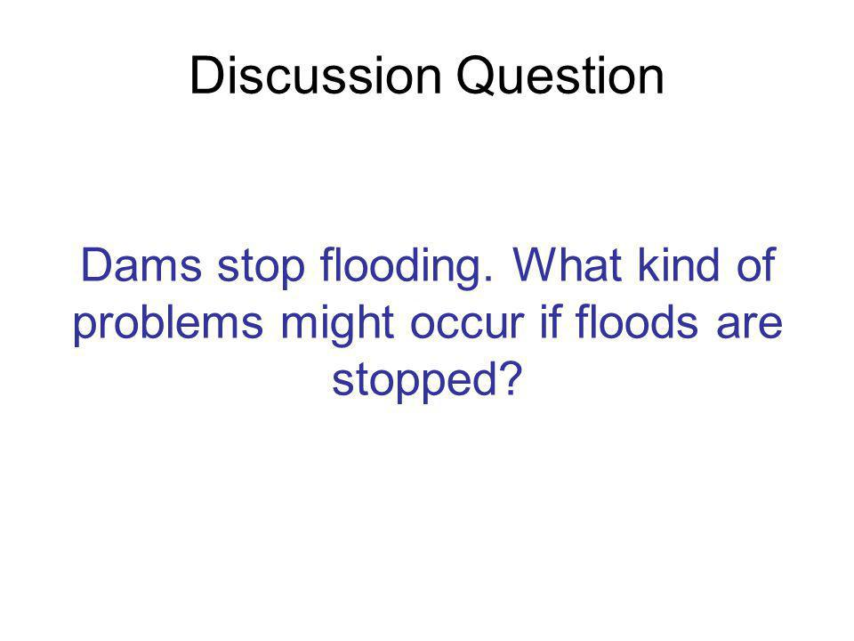 Discussion Question Dams stop flooding. What kind of problems might occur if floods are stopped