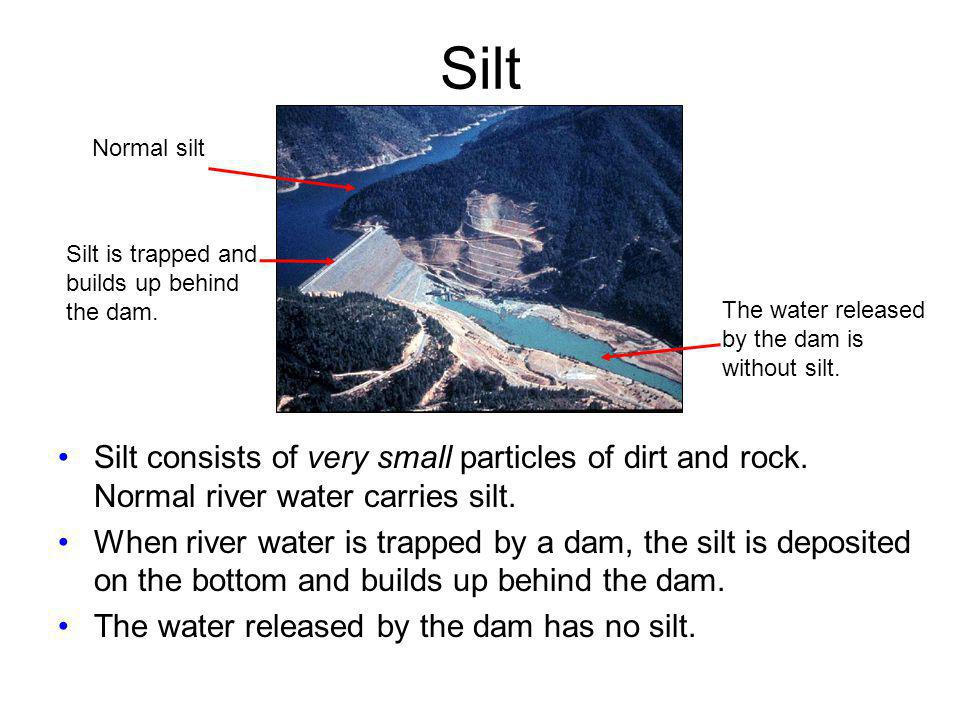 Silt Normal silt. Silt is trapped and. builds up behind the dam. The water released. by the dam is without silt.