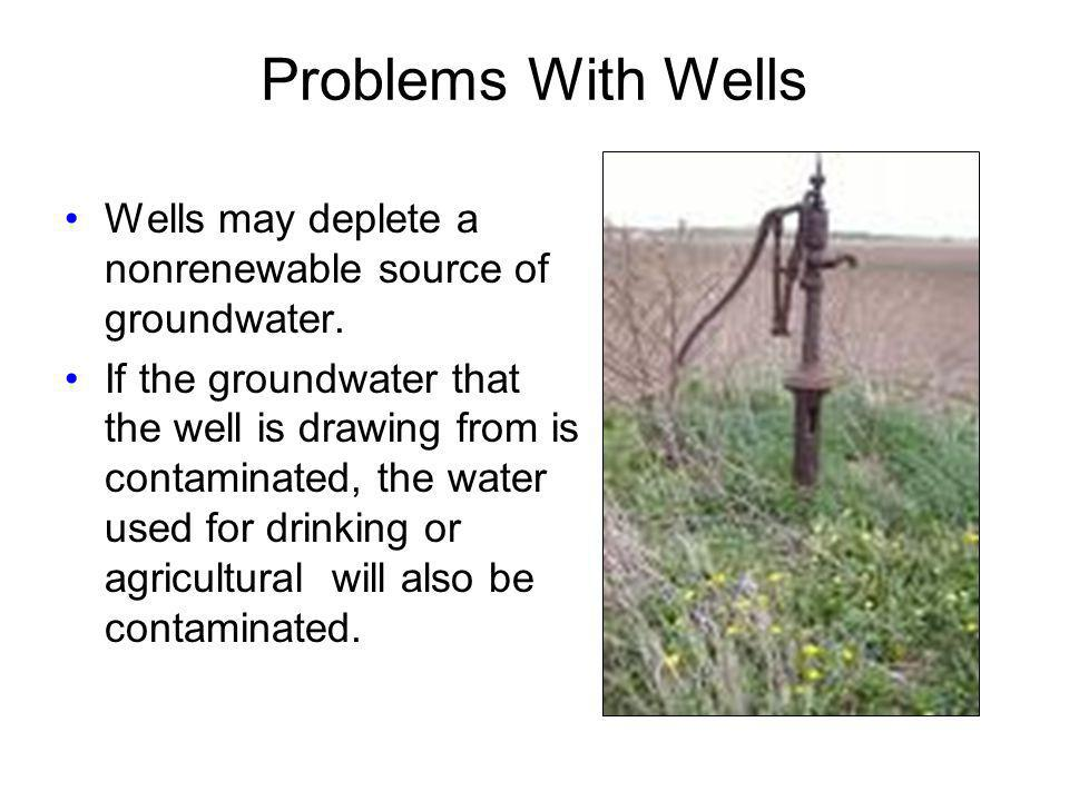 Problems With Wells Wells may deplete a nonrenewable source of groundwater.