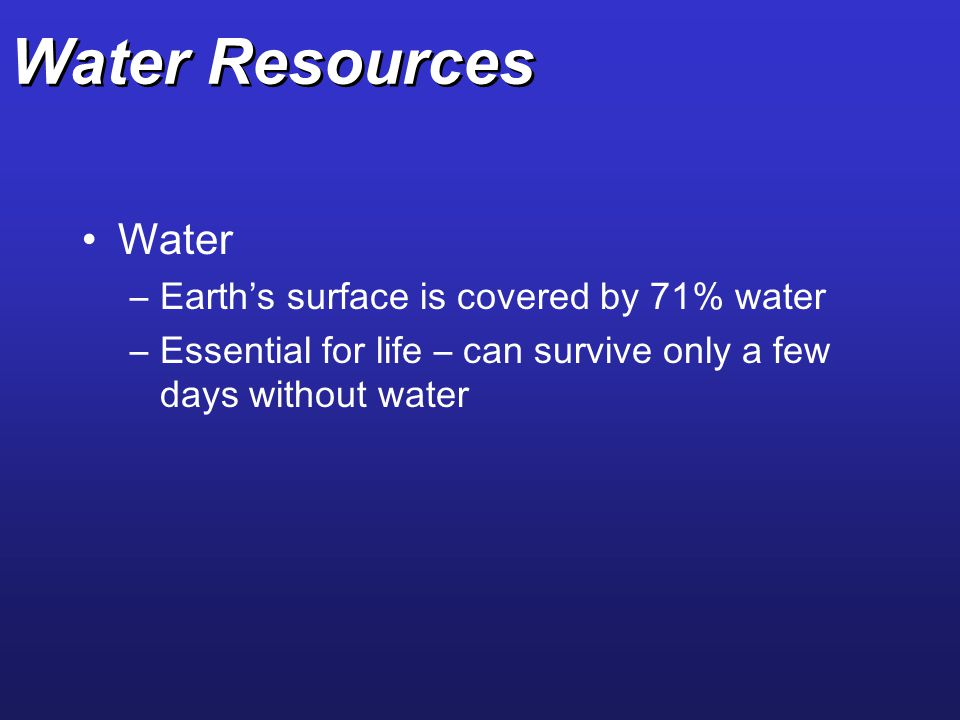 Water Resources Water Earth's surface is covered by 71% water