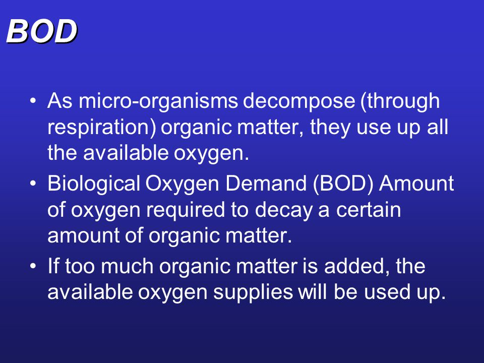 BOD As micro-organisms decompose (through respiration) organic matter, they use up all the available oxygen.