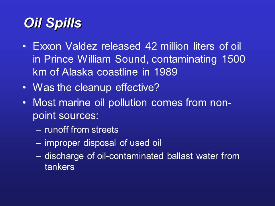 Oil Spills Exxon Valdez released 42 million liters of oil in Prince William Sound, contaminating 1500 km of Alaska coastline in 1989.