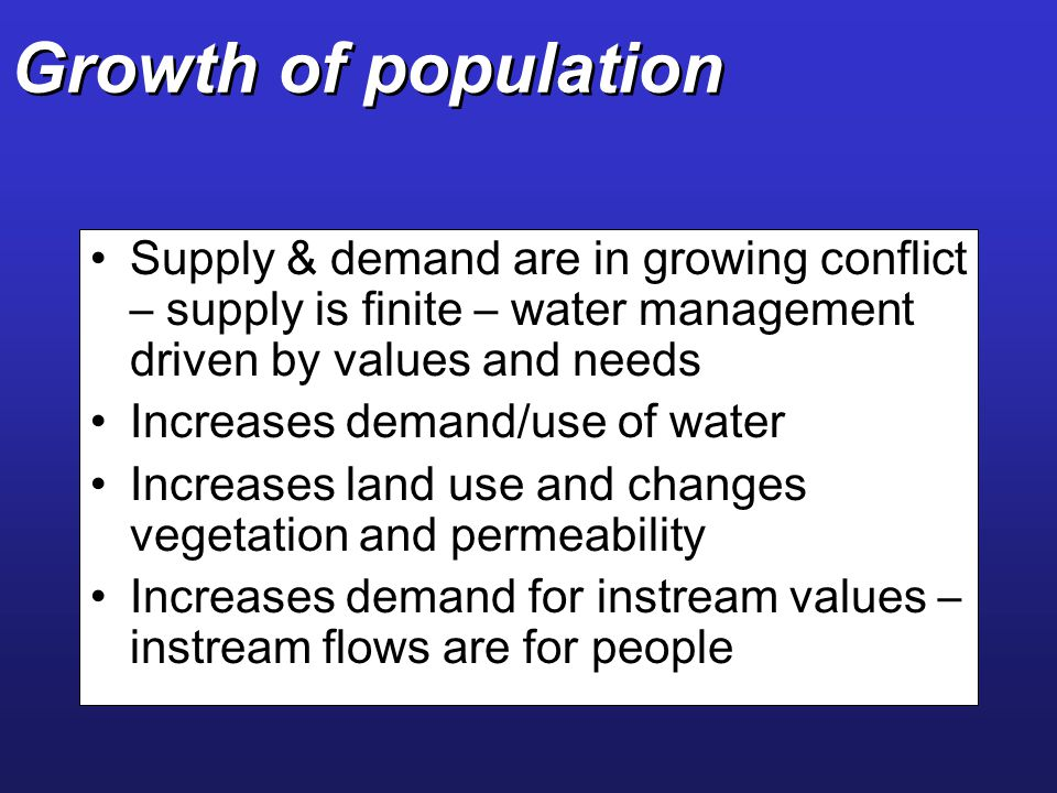 Growth of population Supply & demand are in growing conflict – supply is finite – water management driven by values and needs.