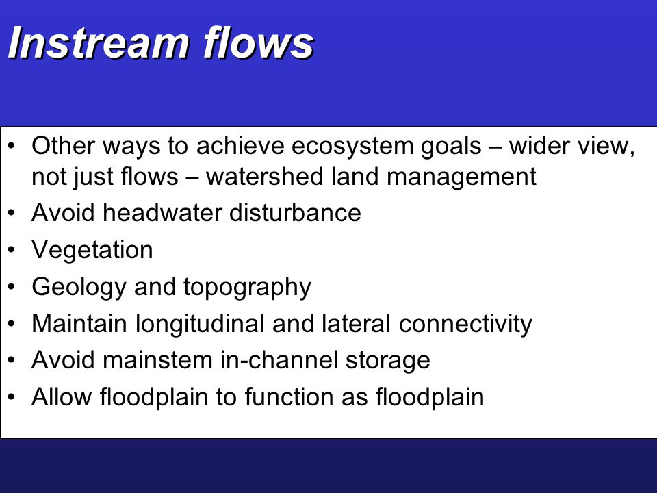 Instream flows Other ways to achieve ecosystem goals – wider view, not just flows – watershed land management.