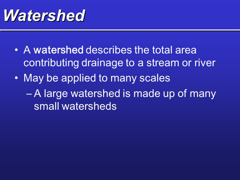 Watershed A watershed describes the total area contributing drainage to a stream or river. May be applied to many scales.