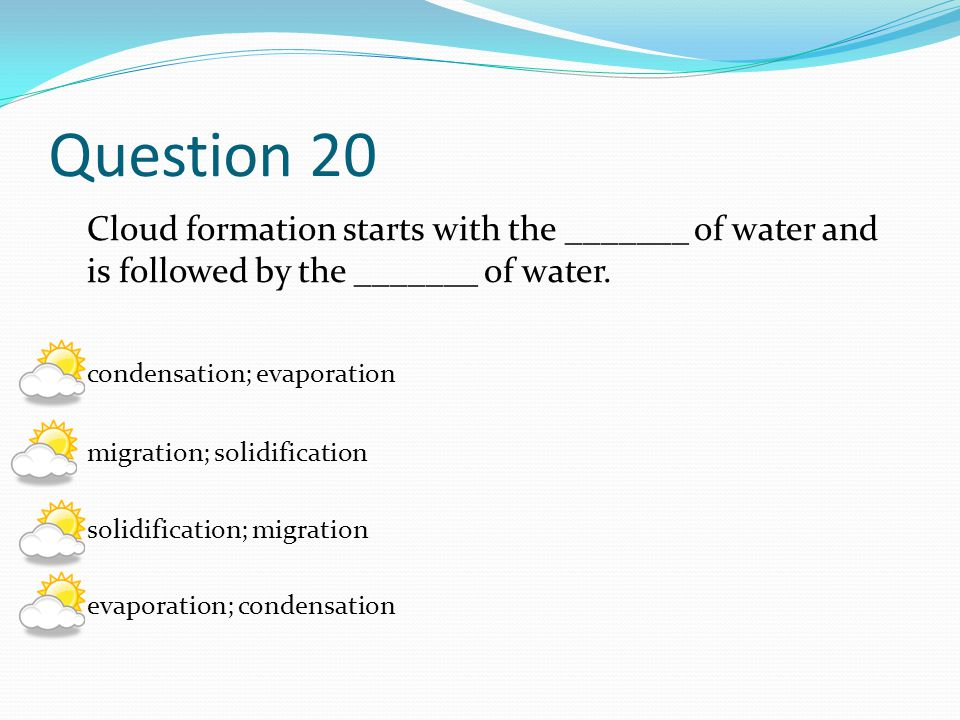 Question 20 Cloud formation starts with the _______ of water and is followed by the _______ of water.