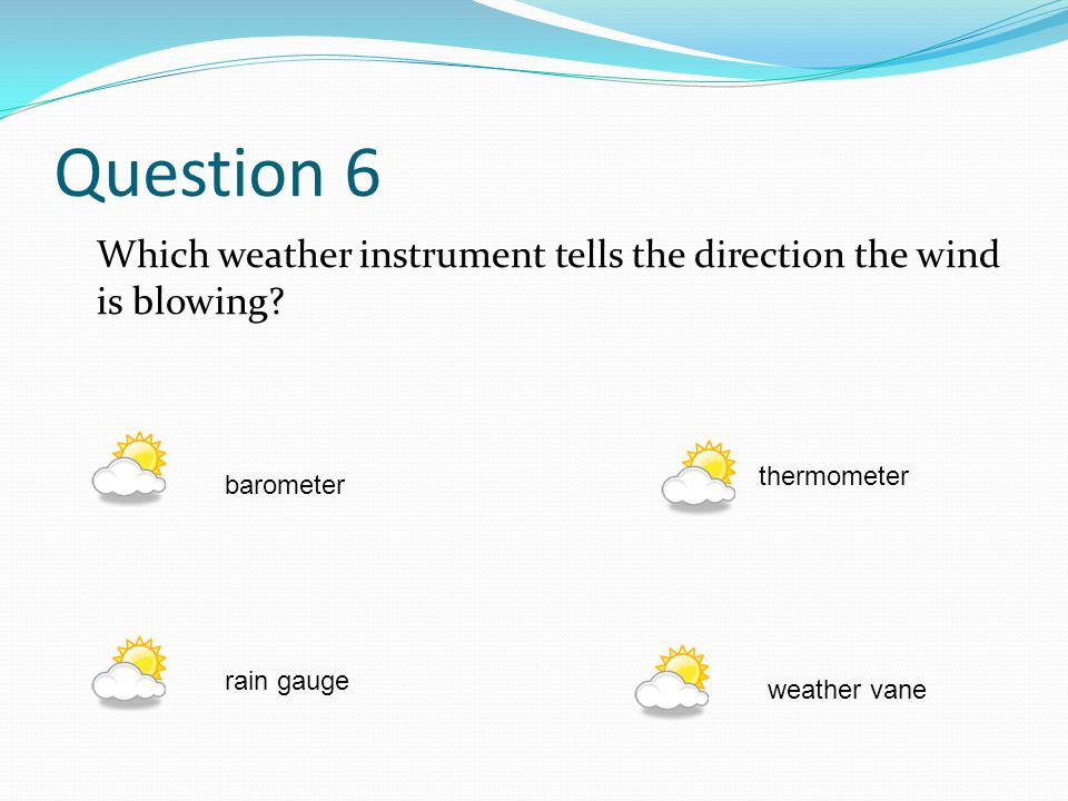 Question 6 Which weather instrument tells the direction the wind is blowing thermometer. barometer.