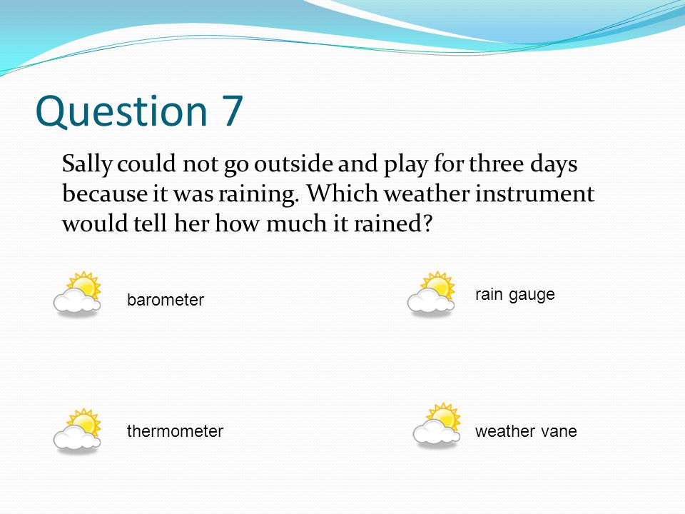 Question 7 Sally could not go outside and play for three days because it was raining. Which weather instrument would tell her how much it rained
