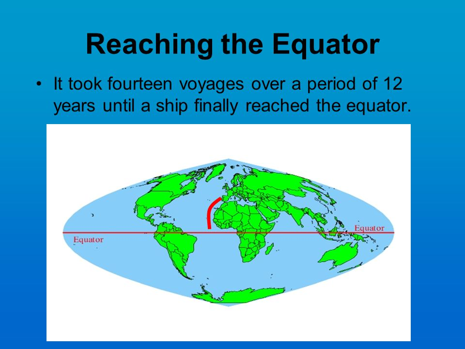 Reaching the Equator It took fourteen voyages over a period of 12 years until a ship finally reached the equator.