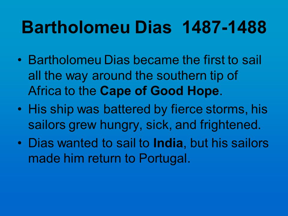 Bartholomeu Dias 1487-1488 Bartholomeu Dias became the first to sail all the way around the southern tip of Africa to the Cape of Good Hope.