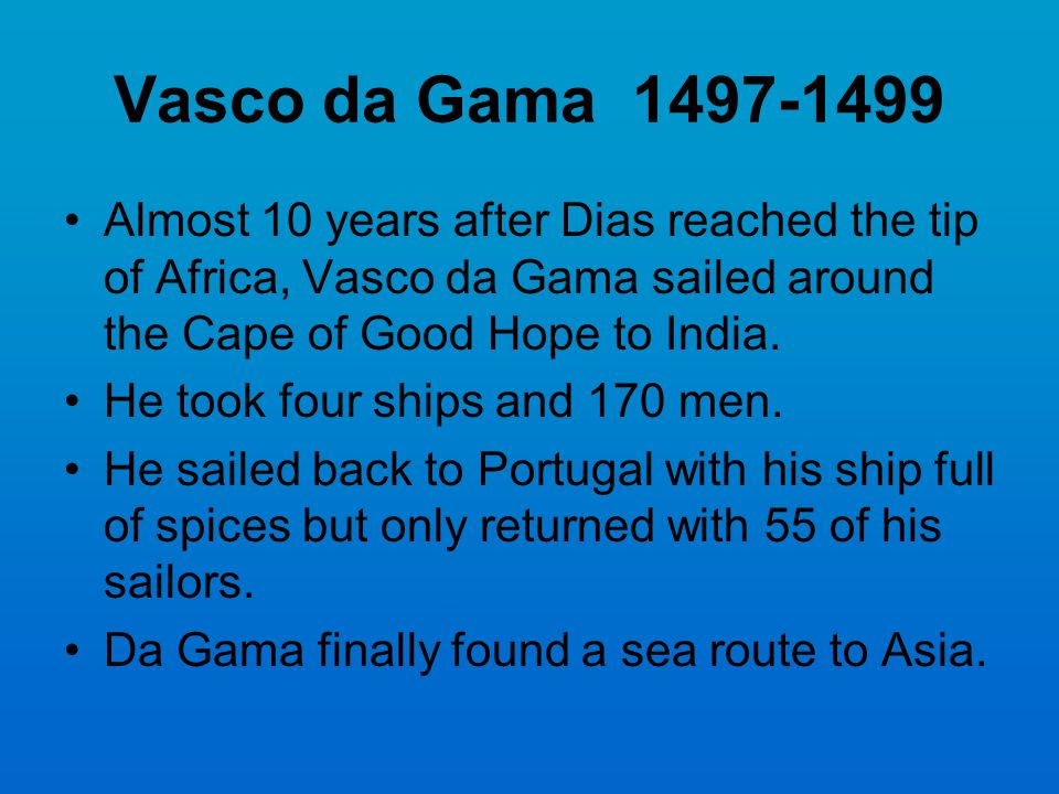Vasco da Gama 1497-1499 Almost 10 years after Dias reached the tip of Africa, Vasco da Gama sailed around the Cape of Good Hope to India.