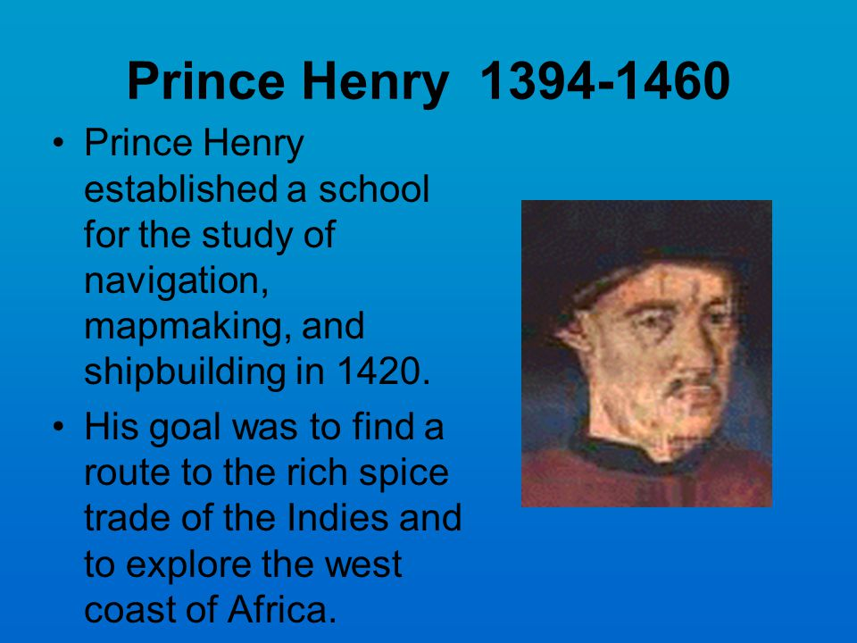 Prince Henry 1394-1460 Prince Henry established a school for the study of navigation, mapmaking, and shipbuilding in 1420.
