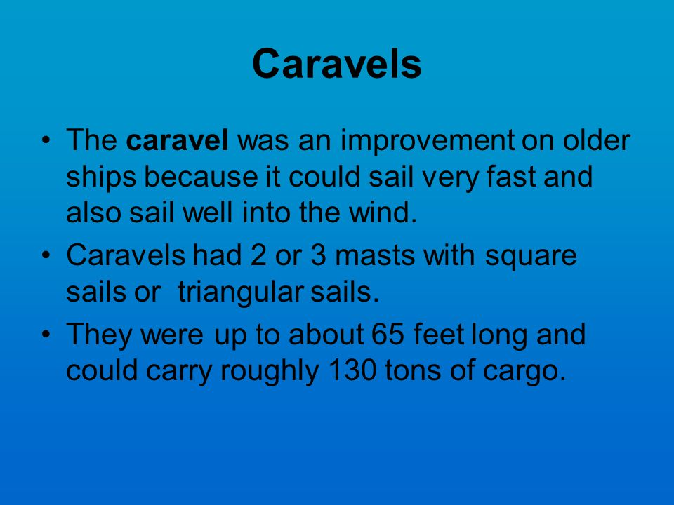 Caravels The caravel was an improvement on older ships because it could sail very fast and also sail well into the wind.