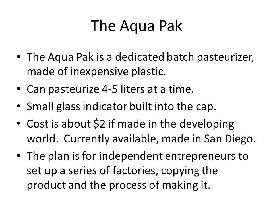 The Aqua Pak The Aqua Pak is a dedicated batch pasteurizer, made of inexpensive plastic. Can pasteurize 4-5 liters at a time.