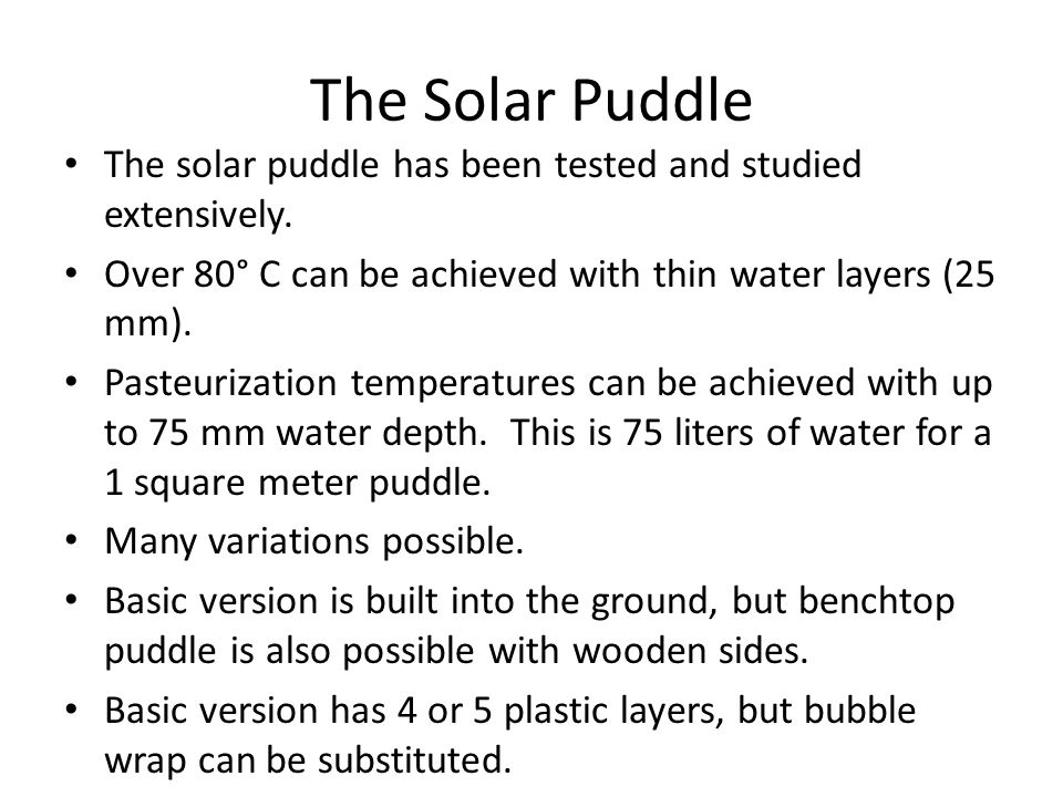 The Solar Puddle The solar puddle has been tested and studied extensively. Over 80° C can be achieved with thin water layers (25 mm).