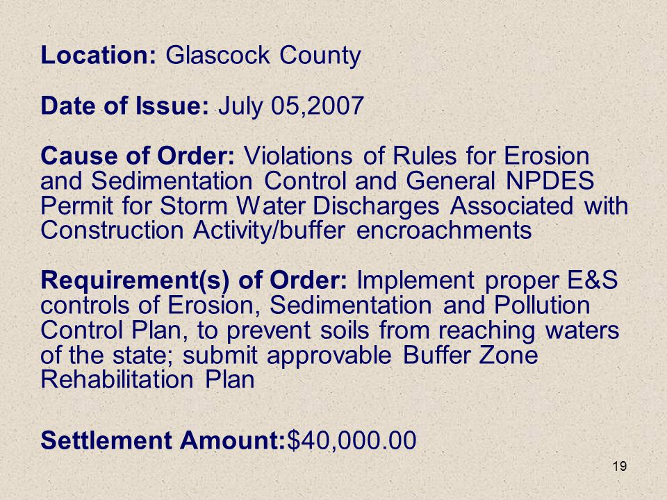Location: Glascock County Date of Issue: July 05,2007 Cause of Order: Violations of Rules for Erosion and Sedimentation Control and General NPDES Permit for Storm Water Discharges Associated with Construction Activity/buffer encroachments Requirement(s) of Order: Implement proper E&S controls of Erosion, Sedimentation and Pollution Control Plan, to prevent soils from reaching waters of the state; submit approvable Buffer Zone Rehabilitation Plan Settlement Amount:$40,000.00