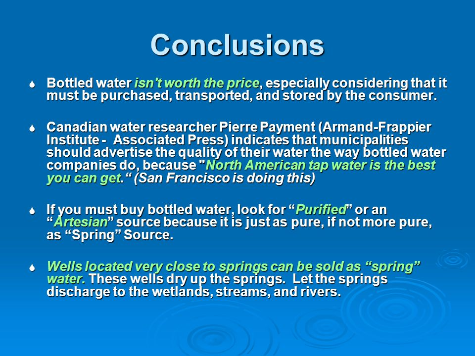 Conclusions Bottled water isn t worth the price, especially considering that it must be purchased, transported, and stored by the consumer.