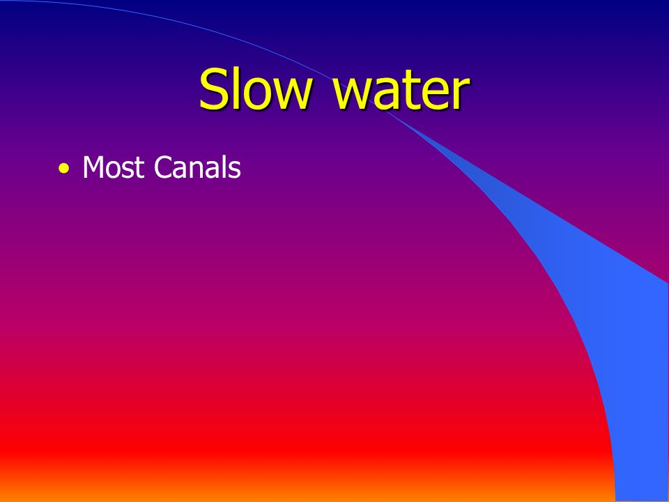Slow water Most Canals Hazards – Poor visibility, Cold water, Gates and drops
