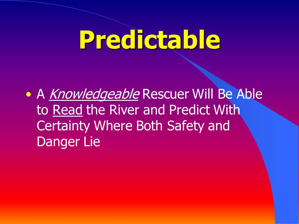 Predictable A Knowledgeable Rescuer Will Be Able to Read the River and Predict With Certainty Where Both Safety and Danger Lie.
