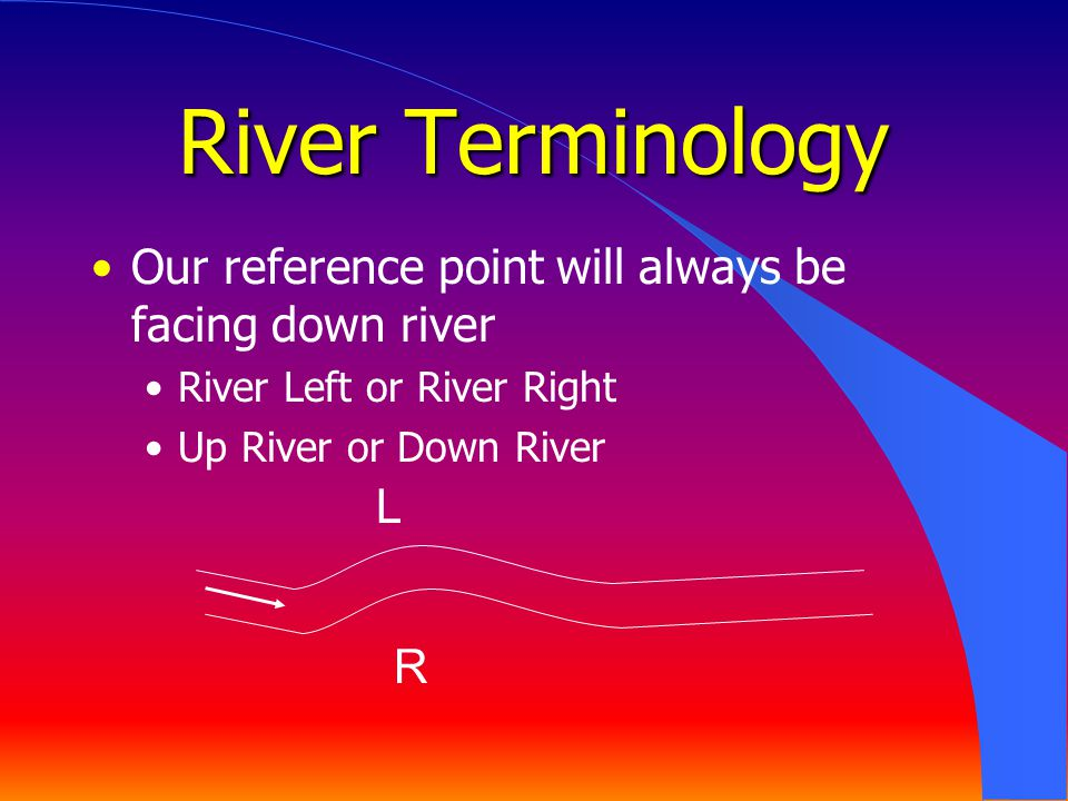 River Terminology Our reference point will always be facing down river