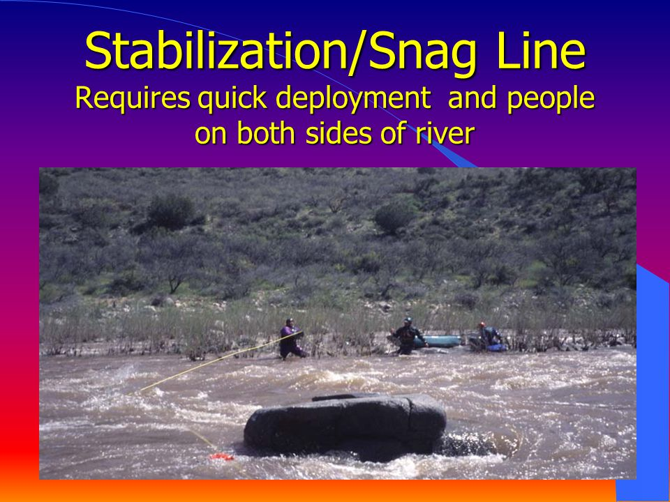 Stabilization/Snag Line Requires quick deployment and people on both sides of river