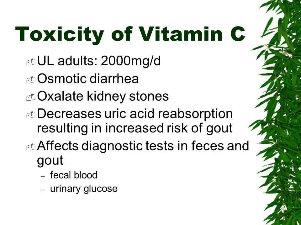Toxicity of Vitamin C UL adults: 2000mg/d Osmotic diarrhea