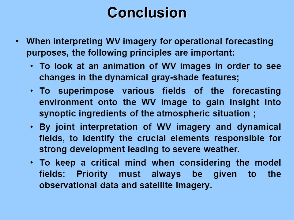 Conclusion When interpreting WV imagery for operational forecasting purposes, the following principles are important: