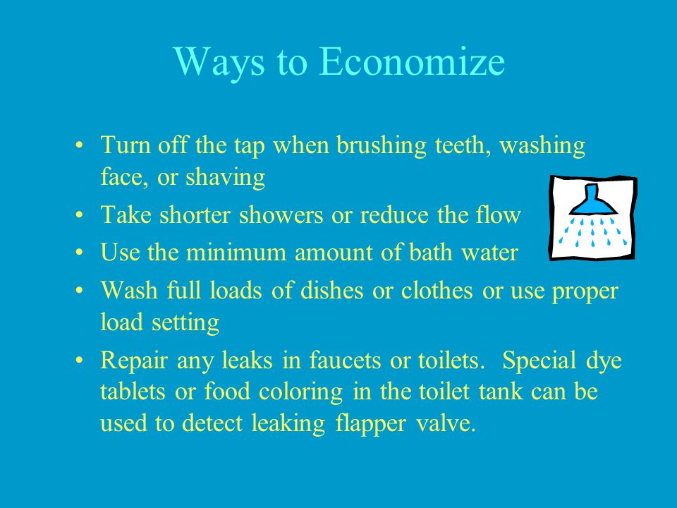 Ways to Economize Turn off the tap when brushing teeth, washing face, or shaving. Take shorter showers or reduce the flow.