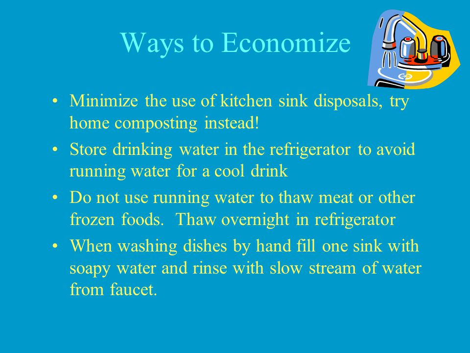 Ways to Economize Minimize the use of kitchen sink disposals, try home composting instead!