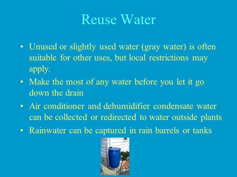 Reuse Water Unused or slightly used water (gray water) is often suitable for other uses, but local restrictions may apply.