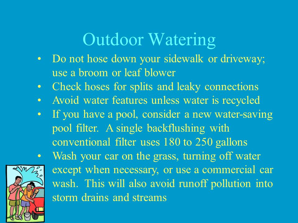 Outdoor Watering Do not hose down your sidewalk or driveway; use a broom or leaf blower. Check hoses for splits and leaky connections.