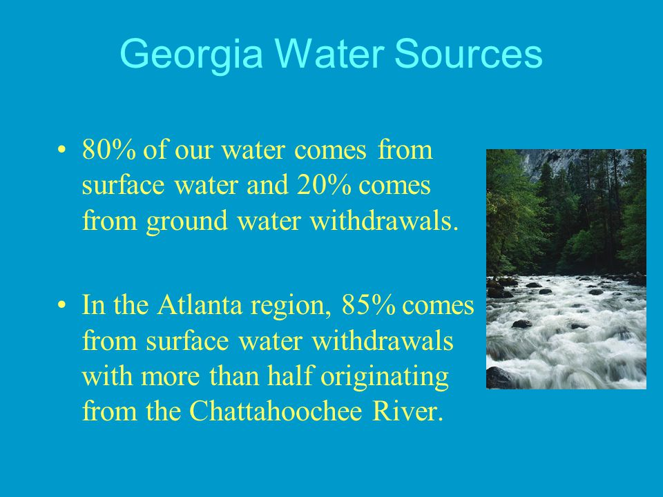 Georgia Water Sources 80% of our water comes from surface water and 20% comes from ground water withdrawals.