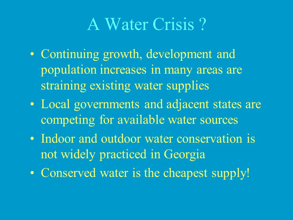 A Water Crisis Continuing growth, development and population increases in many areas are straining existing water supplies.